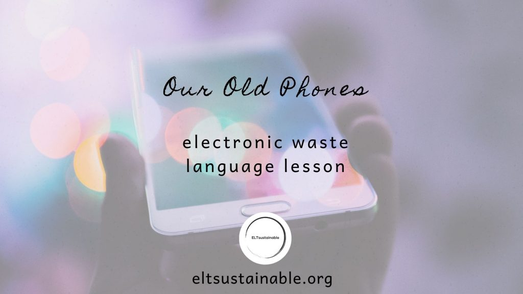 Electronic Waste Language Lesson – Our Old Phones